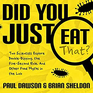 Did You Just Eat That?     Two Scientists Explore Double-Dipping, the Five-Second Rule, and Other Food Myths in the Lab              By:                                                                                                                                 Paul Dawson,                                                                                        Brian Sheldon                               Narrated by:                                                                                                                                 Matthew Boston                      Length: 5 hrs and 25 mins     Not rated yet     Overall 0.0