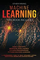 Machine Learning: This book includes: Basic Concepts + Artificial Intelligence + Python Programming + Python Machine Learning. A Comprehensive Guide to Build Intelligent Systems Using Python Libraries and Advanced Features