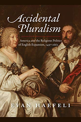 Accidental Pluralism: America and the Religious Politics of English Expansion, 1497-1662 (American Beginnings, 1500-1900)