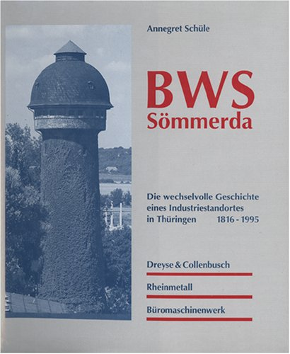 BWS Sömmerda. Die wechselvolle Geschichte eines Industriestandortes in Thüringen 1816-1995. Dreyse & Collenbusch...