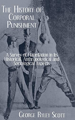 Scott: History Of Corporal Punishment: A Survey of Flagellation in Its Historical, Anthropological and Sociological Aspects (Kegan Paul Library of Sexual Life)