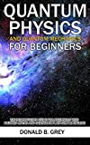 Quantum Physics And Quantum Mechanics For Beginners: The Introduction Guide For Beginners Who Flunked Maths And Science In Plain Simple English
