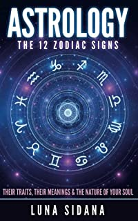 Astrology: The 12 Zodiac Signs: Their Traits, Their Meanings & the Nature of Your Soul
