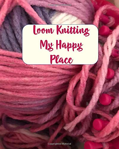 Loom Knitting My Happy Place: Journal Notebook to create your vision of knitting patterns to make for babies, girls, boys, men and women. Explore your creativity.