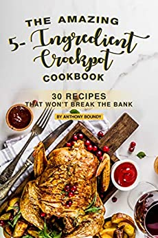The Amazing 5- Ingredient Crockpot Cookbook: 30 Recipes That Won't Break the Bank by [Anthony Boundy]