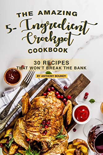 The Amazing 5- Ingredient Crockpot Cookbook: 30 Recipes That Won't Break the Bank