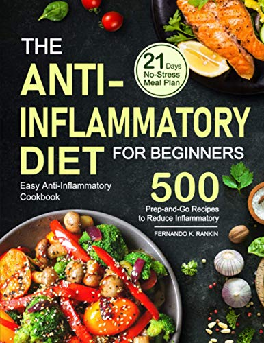 The Anti-Inflammatory Diet for Beginners: Easy Anti-Inflammatory Cookbook with A 21 Days No-Stress Meal Plan and 500 Prep-and-Go Recipes to Reduce Inflammatory