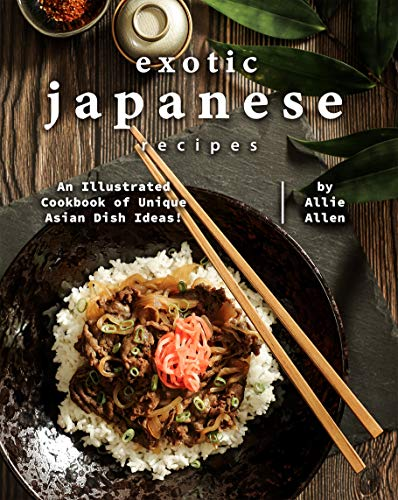 Exotic Japanese Recipes: An Illustrated Cookbook of Unique Asian Dish Ideas! (English Edition)
