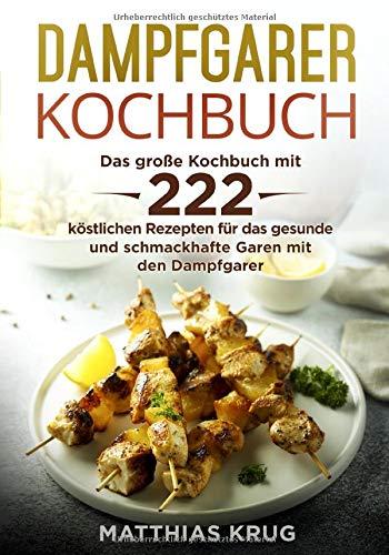 Dampfgarer Kochbuch: Das große Kochbuch mit 222 köstlichen Rezepten für das gesunde und...