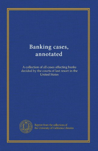 Banking cases, annotated (v.5): A collection of all cases affecting banks decided by the courts of last resort in the United States
