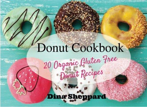Donut Cookbook: 20 Organic Gluten Free Donut Recipes: Volume 1 (Gluten Free Books And Recipes)