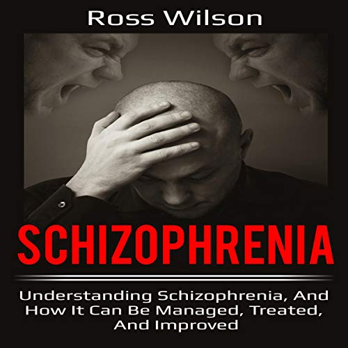 Schizophrenia: Understanding Schizophrenia, and How It Can Be Managed, Treated, and Improved Audiobook By Ross Wilson cover art