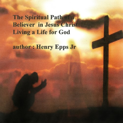 The Spiritual Path of a Believer in Jesus Christ: Living a Life for God Audiobook By Henry Harrison Epps cover art