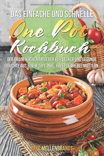 Das einfache und schnelle One Pot Kochbuch: Der große Küchenratgeber...