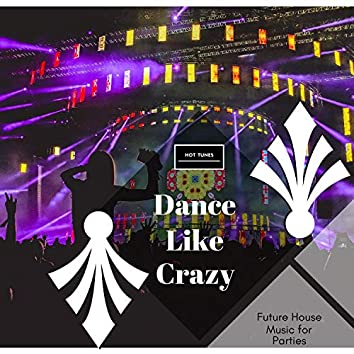 Dance Like Crazy - Future House Music For Parties