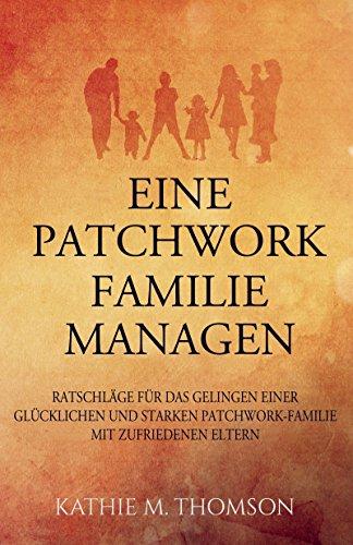 EINE PATCHWORK FAMILIE MANAGEN: Ratschläge für das Gelingen einer glücklichen und starken Patchworkfamilie mit zufriedenen Eltern (Erziehung, Beziehung, Stiefeltern, Ratgeber)