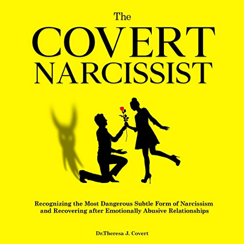 The Covert Narcissist: Recognizing the Most Dangerous Subtle Form of Narcissism and Recovering from Emotionally Abusive R...
