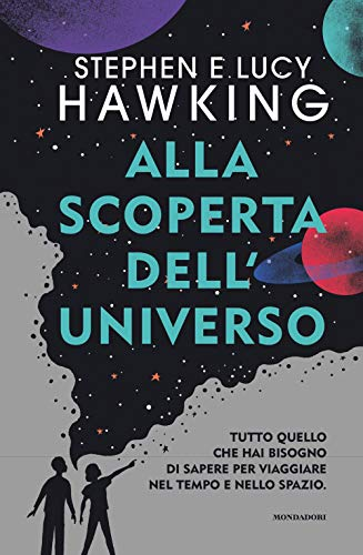 Alla scoperta dell'Universo. Tutto quello che hai bisogno di sapere per viaggiare nel tempo e nello spazio