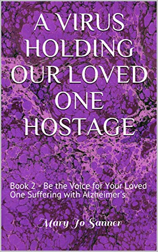 A VIRUS HOLDING OUR LOVED ONE HOSTAGE: Book 2 - BE the Voice for Your Loved One Suffering with Alzheimer's (English Edition)