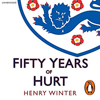 Fifty Years of Hurt                   By:                                                                                                                                 Henry Winter                               Narrated by:                                                                                                                                 Charlie Anson                      Length: 14 hrs and 3 mins     46 ratings     Overall 4.3
