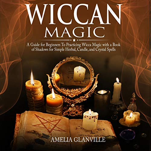 Wiccan Magic: A Guide for Beginners to Practicing Wicca Magic with a Book of Shadows for Simple Herbal, Candle, and Crystal Spells audiobook cover art