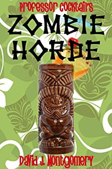 [David J. Montgomery]のProfessor Cocktail's Zombie Horde: Recipes for the World's Most Lethal Drink (English Edition)