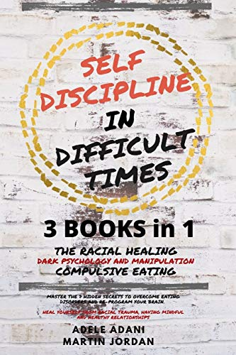 Self Discipline in Difficult Times: Master the 7 hidden Secrets to Overcome Eating Disorders and Re-Program your Brain. Heal Yourself from Racial ... and healthy Relationships (English Edition)