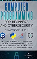 Computer Programming for Beginners and Cybersecurity: 4 MANUSCRIPTS IN 1: The Ultimate Manual to Learn step by step How to Professionally Code and Protect Your Data. This Book includes: Python, Java, C ++ and Cybersecurity