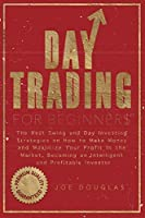 Day Trading For Beginners: The Best Swing and Day Investing Strategies on How to Make Money and Maximize Your Profit in the Market, Becoming an Intelligent and Profitable Investor
