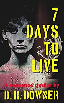 7 Days To Live: The numbers will kill you by [D. R. Downer]