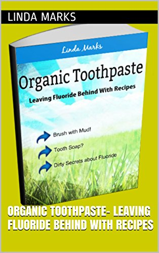 Organic Toothpaste- Leaving Fluoride Behind with Recipes (Organic Household Book 1)