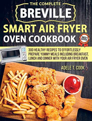 Breville Smart Air Fryer Oven Cookbook 2021: 300 Healthy Recipes To Effortlessly Prepare Yummy Meals Including Breakfast, Lunch And Dinner With Your Air Fryer Oven