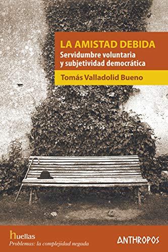 LA AMISTAD DEBIDA: Servidumbre voluntaria y subjetividad democrtica: 57 (Huellas. Memoria y Texto de Creacin)