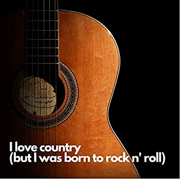 I Love Country (But I Was Born to Rock N' Roll)