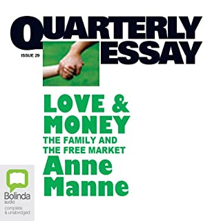 Quarterly Essay 29     Love & Money: The Family and the Free Market              By:                                                                                                                                 Anne Manne                               Narrated by:                                                                                                                                 Anne Manne                      Length: 3 hrs and 34 mins     Not rated yet     Overall 0.0