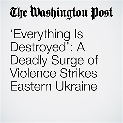 'Everything Is Destroyed': A Deadly Surge of Violence Strikes Eastern Ukraine copertina