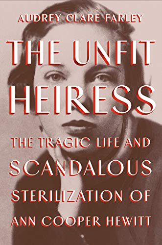 The Unfit Heiress: The Tragic Life and Scandalous Sterilization of Ann Cooper Hewitt