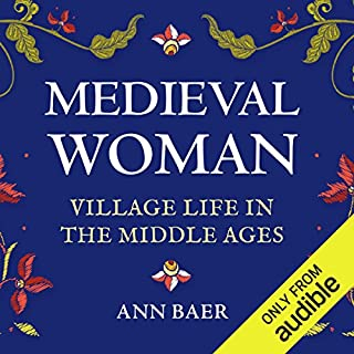 Medieval Woman     Village Life in the Middle Ages              By:                                                                                                                                 Ann Baer                               Narrated by:                                                                                                                                 Sarah Whitehouse                      Length: 10 hrs and 11 mins     35 ratings     Overall 4.7