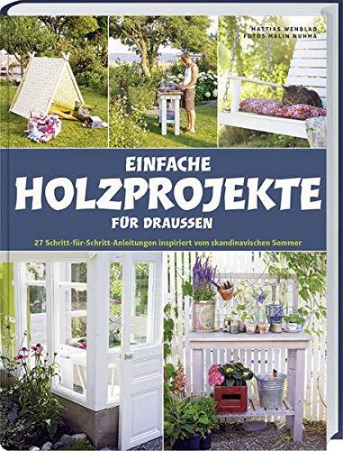 Einfache Holzprojekte für draußen: 27 Schritt-für-Schritt Anleitungen inspiriert vom skandinavischen Sommer