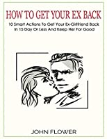 How to get your ex back: 10 smart actions to get your ex-girlfriend back in 15 day or less, and keep her for good