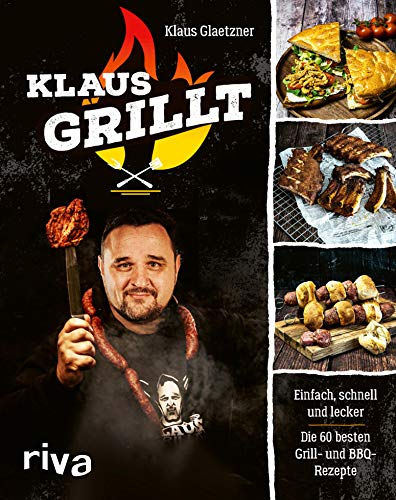 Klaus grillt: Einfach, schnell und lecker. Die 60 besten Grill- und BBQ-Rezepte