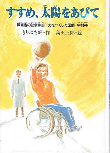 すすめ、太陽をあびて―障害者の社会参加に力をつくした医師・中村裕 (PHPこころのノンフィクション)の詳細を見る