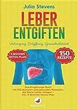 LEBER ENTGIFTEN: Vorbeugung. Entgiftung. Gesundheitsboost. Das Entgiftungs-Buch mit 150 leckeren und gesunden Rezepten, die Deine Leber reinigen - Inkl. 4...
