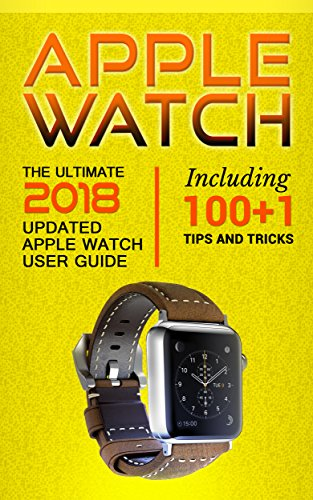 Apple Watch: The Ultimate 2018 updated Apple Watch User Guide: Including 100+1 Tips and Tricks (2018 IOS guide included Iphone apps Book 1) (English Edition)