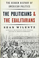 The Politicians & the Egalitarians: The Hidden History of American Politics
