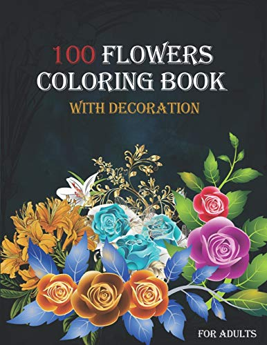 100 flowers coloring book with decoration for adults: Relaxing Coloring Pages,Easy Flower Patterns/amazing Wreaths/Bouquets/featuring Swirls/flower ... design /mandals/ birds /beautiful flowers