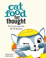 Cat Food for Thought: Pet Food Label Art, Wit & Wisdom
