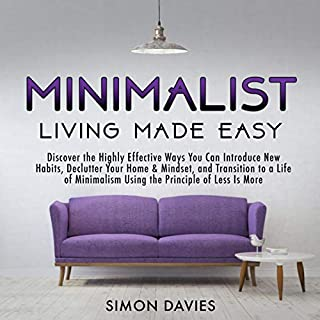 Minimalist Living Made Easy     Discover the Highly Effective Ways You Can Introduce New Habits, Declutter Your Home & Mindset, and Transition to a Life of Minimalism Using the Principle of Less Is More              By:                                                                                                                                 Simon Davies                               Narrated by:                                                                                                                                 Tim Edwards                      Length: 3 hrs and 20 mins     19 ratings     Overall 5.0