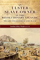 An Ulster Slave-Owner in the Revolutionary Atlantic: The Life and Letters of John Black