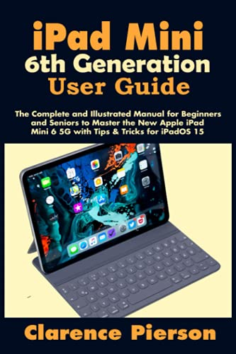 iPad Mini 6th Generation User Guide: The Complete and Illustrated Manual for Beginners and Seniors to Master the New Apple iPad Mini 6 5G with Tips & Tricks for iPadOS 15